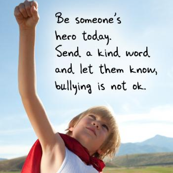 Be someone's hero today. Send a kind word and let them know, bullying is not okay