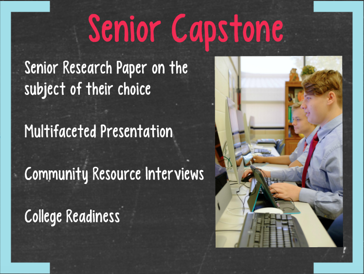 Senior Capstone   Senior Research Paper on the subject of their choice   Multifaceted Presentation   Community Resource Interviews   College Readiness
