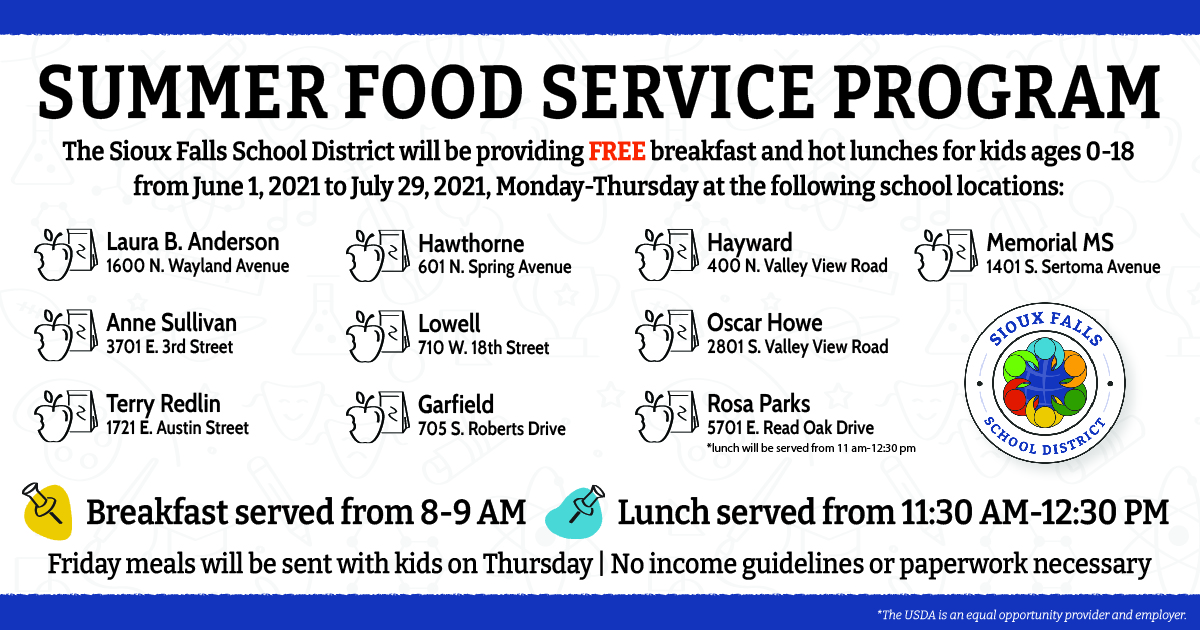 The Sioux Falls School District is committed to keeping our students healthy and well-fed over the summer months. Our Summer Food Service program will begin on Tuesday, June 1, 2021. This program provides FREE hot breakfast and lunches to any child 18 and under. This year, there will be ten (10) school sites including, Laura B. Anderson, Anne Sullivan, Terry Redlin, Hawthorne, Lowell, Garfield, Hayward, Oscar Howe, Rosa Parks, and Memorial  Hot meals will be served Monday through Thursday from 8:00 to 9:00 AM and 11:30 AM to 12:30 PM. Friday meals will be sent with kids on Thursdays. No income guidelines or paperwork necessary. Adults are also welcome, however, there is a cost of $4.25 per meal. The program will run through Thursday, July 29, 2021. There will be no meals served on Monday, July 5, 2021.