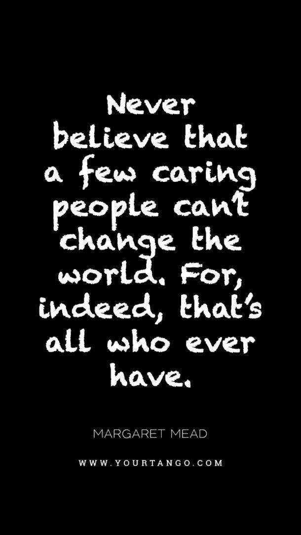 Never believe that a few caring people can't change the world. For, indeed, that's all who ever have. Margaret mead. www.yourtango.com