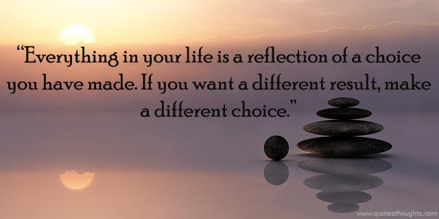 """""""EVERYTHING IN YOUR LIFE IS A REFLECTION OF A CHOICE YOU HAVE MADE. IF YOU WANT A DIFFERENT RESULT, MAKE A DIFFERENT CHOICE."""""""