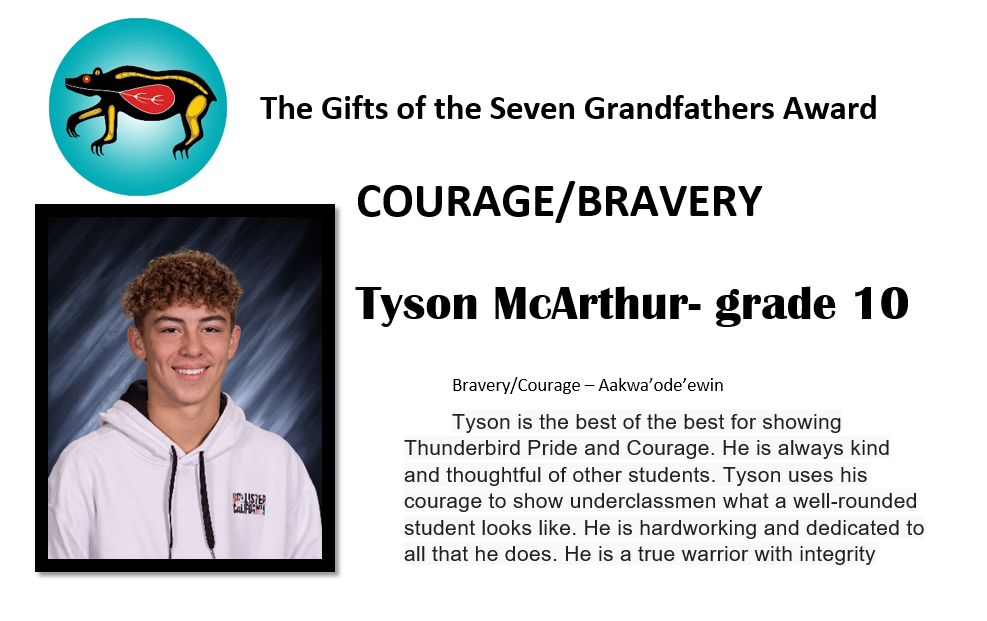 Tyson McArthur - grade 10 Bravery/Courage - Aakwa'ode'ewin Tyson is the best of the best for showing Thunderbird Pride and Courage. He is always kind and thoughtful of other students. Tyson uses his courage to show underclassmen what a well-rounded student looks like. He is hardworking and dedicated to all that he does. He is a true warrior with integrity