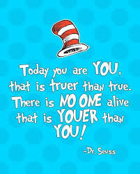 Today you are you that is truer than true. There is no one alive that is youer than you!