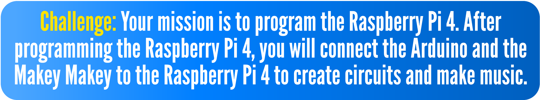 Challenge: Your mission is to program the Raspberry Pi 4. After programming the Raspberry Pi 4, you will connect the Arduino and the Makey Makey to the Raspberry Pi 4 to create circuits and make music.