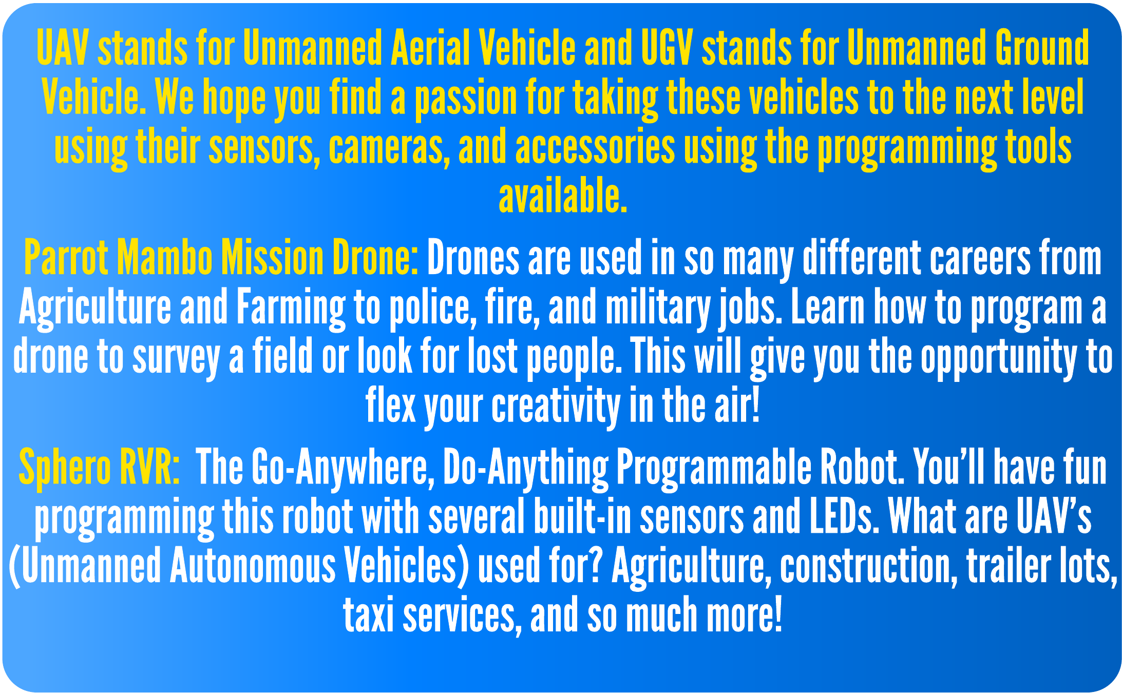 UAV stands for Unmanned Aerial Vehicle and UGV stands for Unmanned Ground Vehicle. We hope you find a passion for taking these vehicles to the next level using their sensors, cameras, and accessories using the programming tools available.  Parrot Mambo Mission Drone: Drones are used in so many different careers from Agriculture and Farming to police, fire, and military jobs. Learn how to program a drone to survey a field or look for lost people. This will give you the opportunity to flex your creativity in the air!  Sphero RVR: The Go-Anywhere, Do-Anything Programmable Robot. You'll have fun programming this robot with several built-in sensors and LEDs. What are UAV's (Unmanned Autonomous Vehicles) used for? Agriculture, construction, trailer lots, taxi services, and so much more!