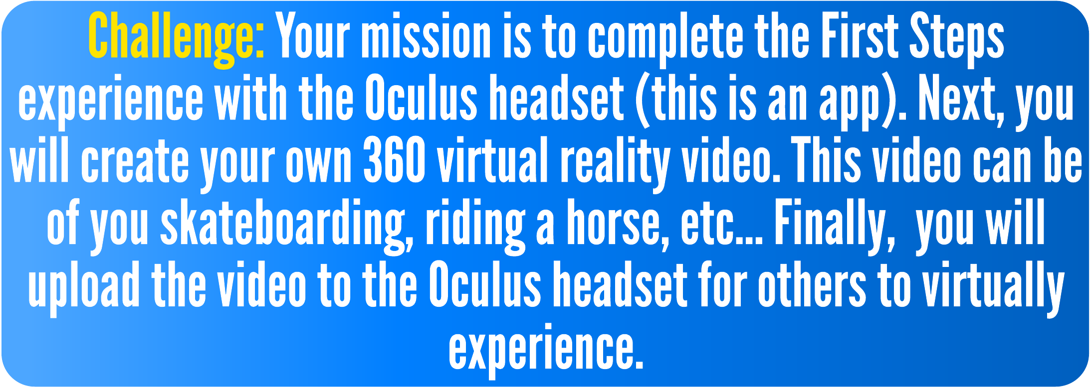 Challenge: Your mission is to complete the First Steps experience with the Oculus headset (this is an app). Then, you will create your own 360 virtual reality video. This video can be of you skateboarding, riding a horse, etc... Then,  you will upload the video to the Oculus headset for others to virtually experience.