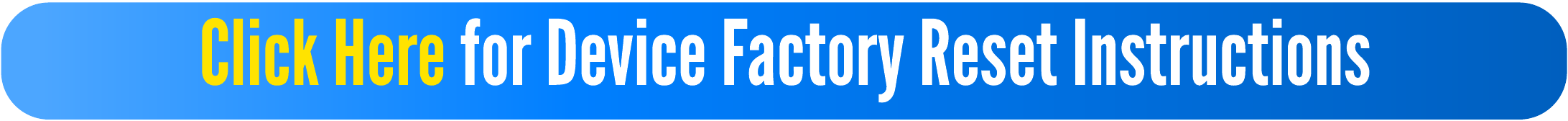 Click Here for Device Factory Reset Instructions