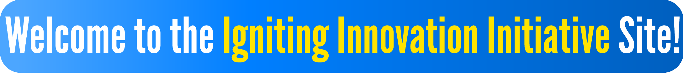 Welcome to the Igniting Innovation Initiative Site!