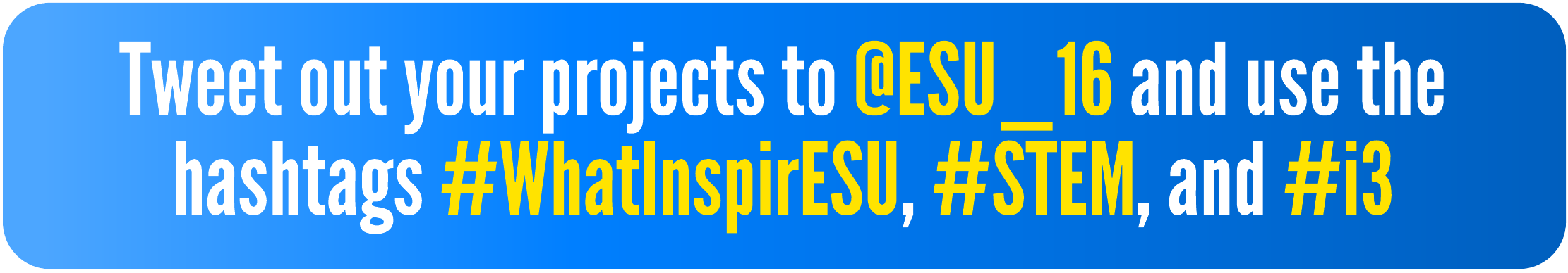 Tweet out your projects to @ESU_16 and use the hashtags #WhatInspirESU, #STEM, and #i3