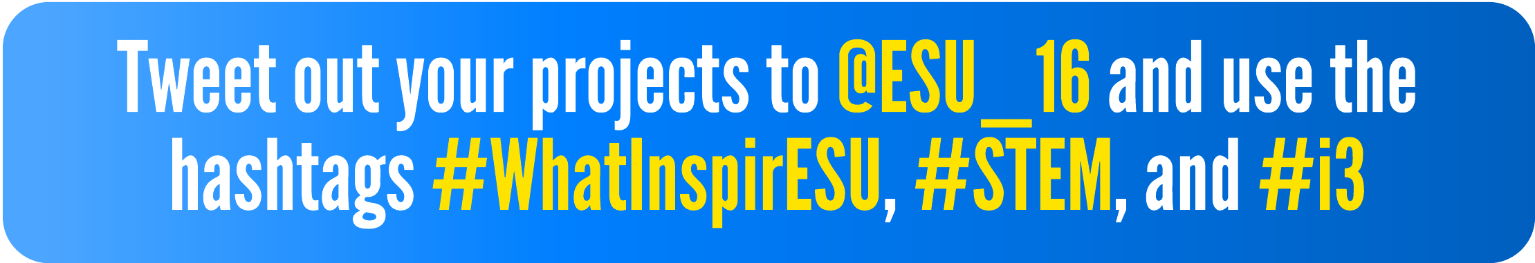 Tweet out your projects to @ESU_16 and use the hashtags #WhatInspirESU, #STEM, #i3