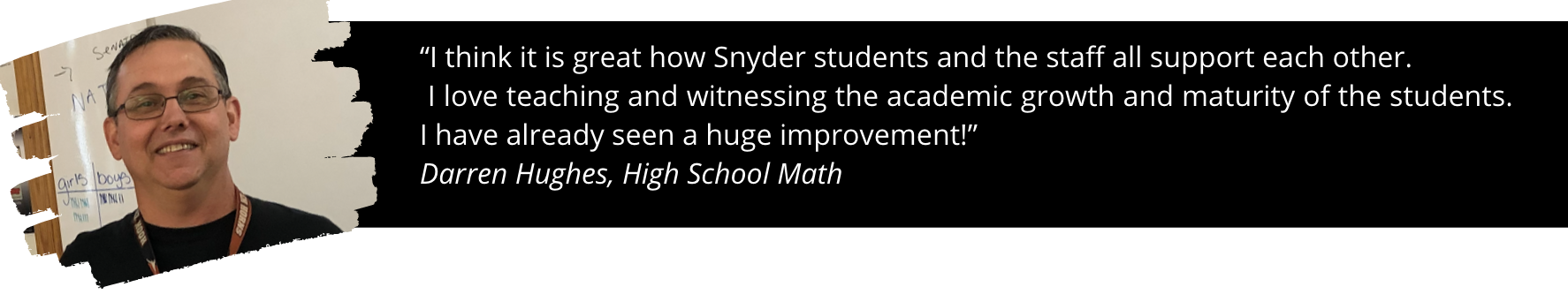 """Photo of Mr. Huges and quote: """"I think it is great how Snyder students and the staff all support each other.  I love teaching and witnessing the academic growth and maturity of the students. I have already seen a huge improvement!""""  Darren Hughes, High School Math"""
