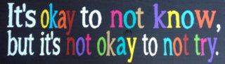 It's okay to not know, but it's not okay to not try.