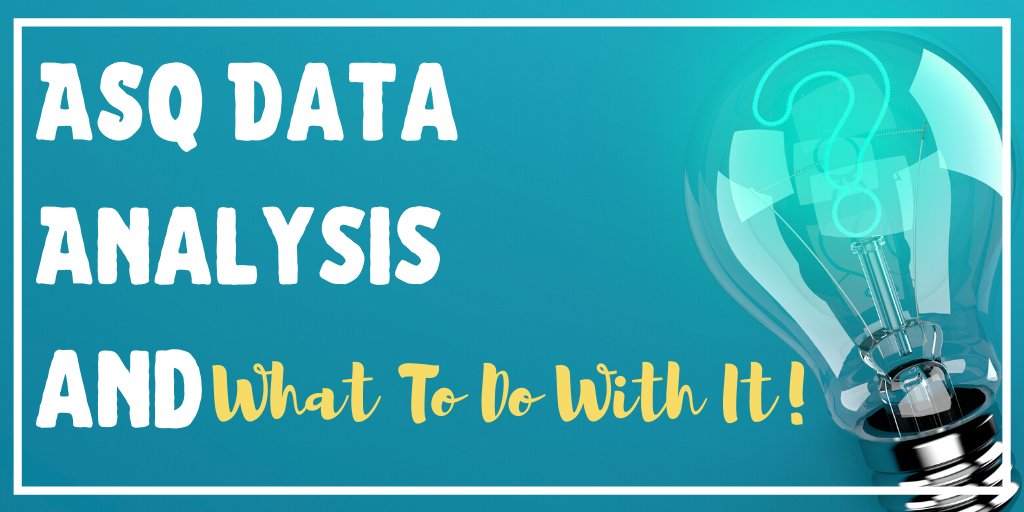 ASQ DATA ANALYSIS AND WHAT TO DO WITH IT!