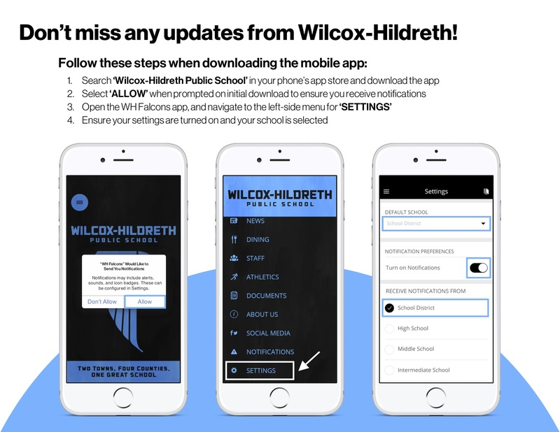 """How to get app notifications: 1. Search Hilcox-Hildreth Public School in your phone's app store and download the app. 2. Select """"Allow"""" when prompted on initial download to ensure you receive notifications. 3. Open the WH Falcons app and navigate the left-side menu for """"Settings"""" 4. Ensure your settings are turned on and your school is selected."""