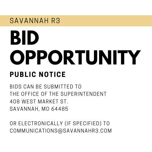 Savannah R3 Bid Opportunity. Public Notice. All bids can be submitted to the office of the superintendent 408 west market st. Savannah, MO 64485 or electronically (if specified) via communications@savannahr3.com