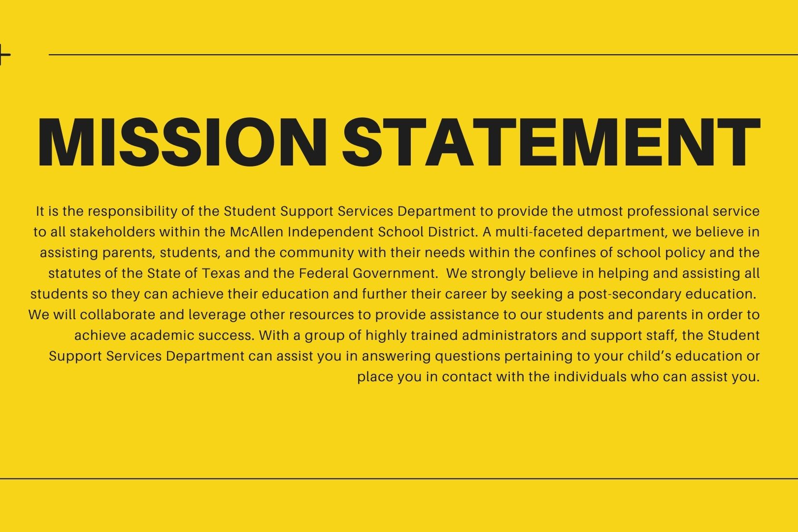 Mission Statement - It is the responsibility of the Student Support Services Department to provide the utmost professional service to all stakeholders within the McAllen Independent School District.  A multi-faceted department, we believe in assisting parents, students, and the community with their needs within the confines of school policy and the statutes of the State of Texas and the Federal Government.  We strongly believe in helping and assisting all students so they can achieve their education and further their career by seeking a post-secondary education.  We will collaborate and leverage other resources to provide assistance to our students and parents in order to achieve academic success.  With a group of highly trained administrators and support staff, the Student Support Services Department can assist you in answering questions pertaining to your child's education or place you in contact with the individuals who can assist you.