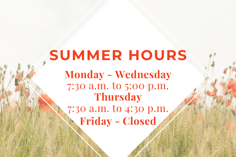 Summer Hours  Monday - Wednesday 7:30 a.m. to 5:00 p.m.  Thursday 7:30 a.m. to 4:30 p.m.  Friday - Closed
