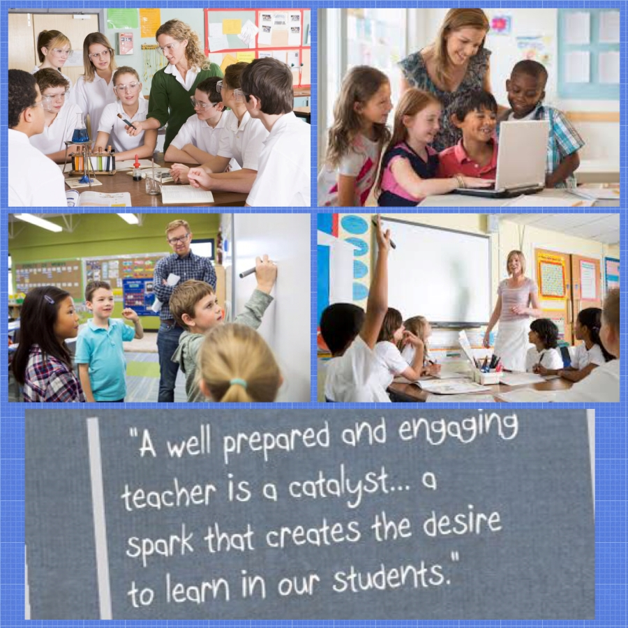 A well prepared and engaging teacher is a catalyst... a spark that creates the desire to learn in our students