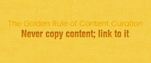 The Golden Rule of Content Curation: Never copy content ; link to it
