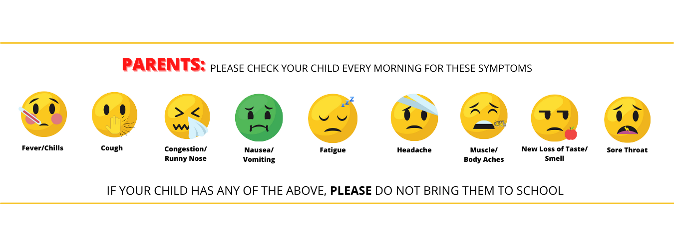Parents: please check your child every morning for these symptoms: fever/chills, cough, congestion/runny nose, nausea/vomiting, fatigue, headache, muscle/body aches, new loss of taste/smell, sore throat. If your child has any of the above, please do not bring them to school.