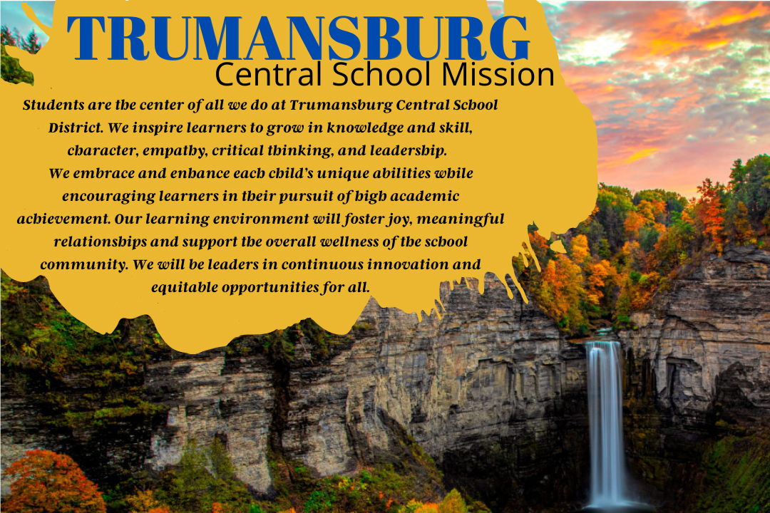 Students are the center of all we do at Trumansburg Central School District. We inspire learners to grow in knowledge and skill, character, empathy, critical thinking, and leadership. We embrace and enhance each child's unique abilities while encouraging learners in their pursuit of high academic achievement. Our learning environment will foster joy, meaningful relationships and support the overall wellness of the school community. We will be leaders in continuous innovation and equitable opportunities for all.