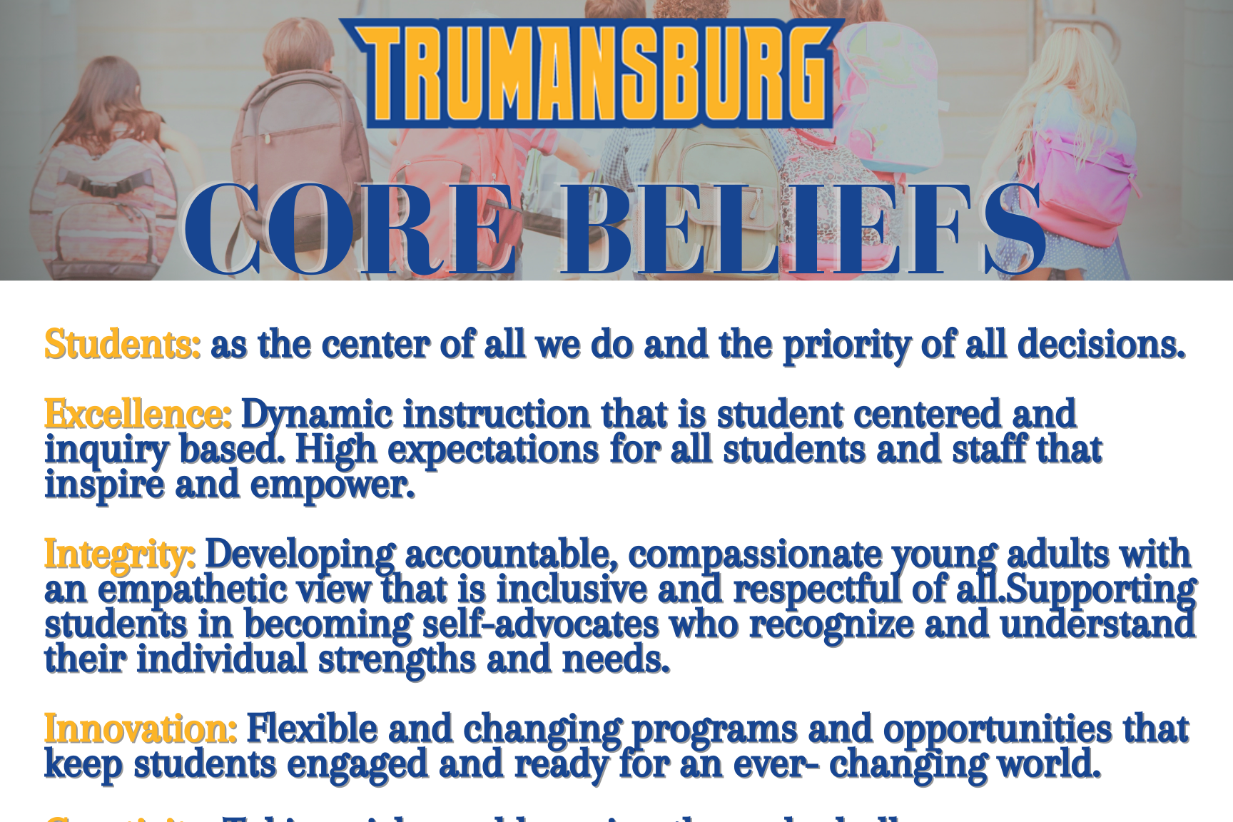 Core Beliefs - Students: as the center of all we do and the priority of all decisions  Excellence: Dynamic instruction that is student centered and inquiry based. High expectations for all students and staff that inspire and empower  Integrity: Developing accountable, compassionate young adults with an empathetic view that is inclusive and respectful of all. Supporting students in becoming self-advocates who recognize and understand their individual strengths and needs.  Innovation: Flexible and changing programs and opportunities that keep students engaged and ready for an every-changing world.