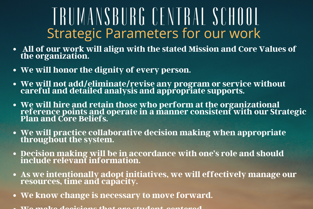 Parameters of our Work - All of our work will align with the state Mission and Core Values of the organization.  We will honor the dignity of every person.  We will not add/eliminate/review any program or service without careful and detailed analysis and appropriate supports.  We will hire and retain those who preform at the organizational reference points and operate in a manner consistent with our Strategic Plan and Core Beliefs.  We will practice collaborative decision making when appropriate throughout the system.  Decision making will be in accordance with one's role and should include relevant information.  As we intentionally adopt initiatives, we will effectively manage our resources, time, and capacity.  We know change is necessary to move forward.