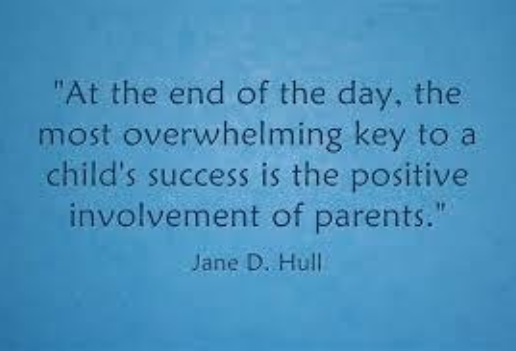 At the end of the day, the most overwhelming key to a child's success is the positive involvement of parents - said by Jane D Hull