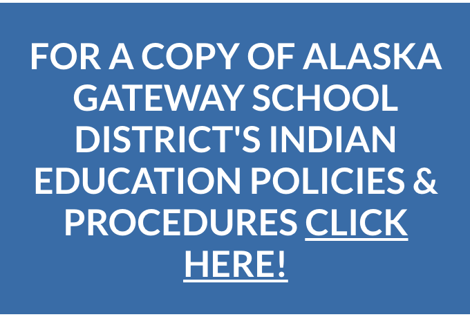 FOR A COPY OF ALASKA GATEWAY SCHOOL DISTRICT'S INDIAN EDUCATION POLICIES & PROCEDURES CLICK HERE!