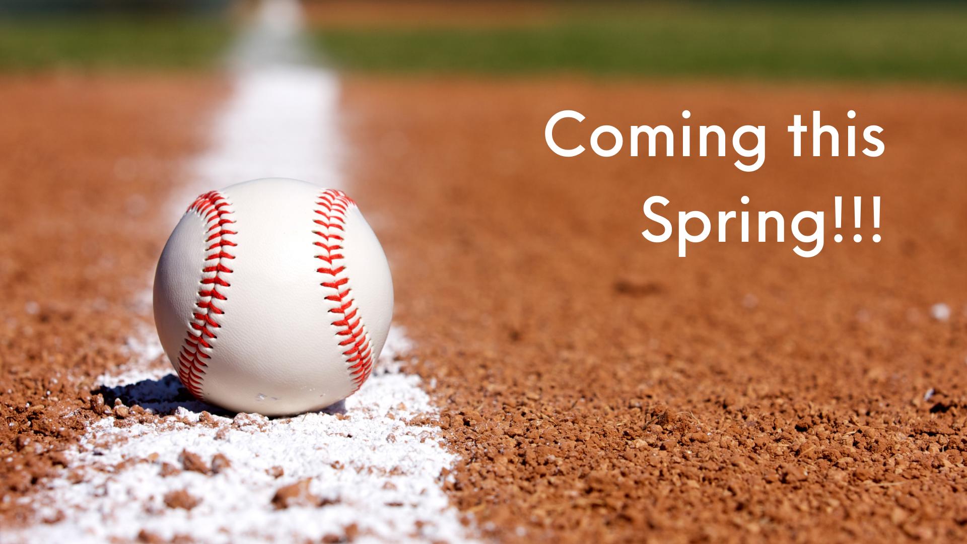 Baseball - coming this spring