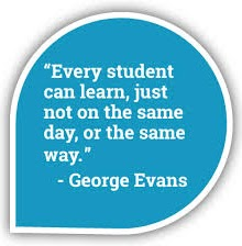 """""""Every student can learn, just not the same day, or the same way."""" -George Evans"""