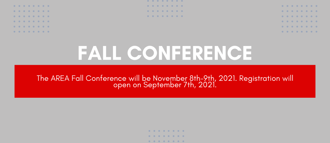 The AREA Fall Conference will be November 8th-9th, 2021. Registration will open on September 7th, 2021.