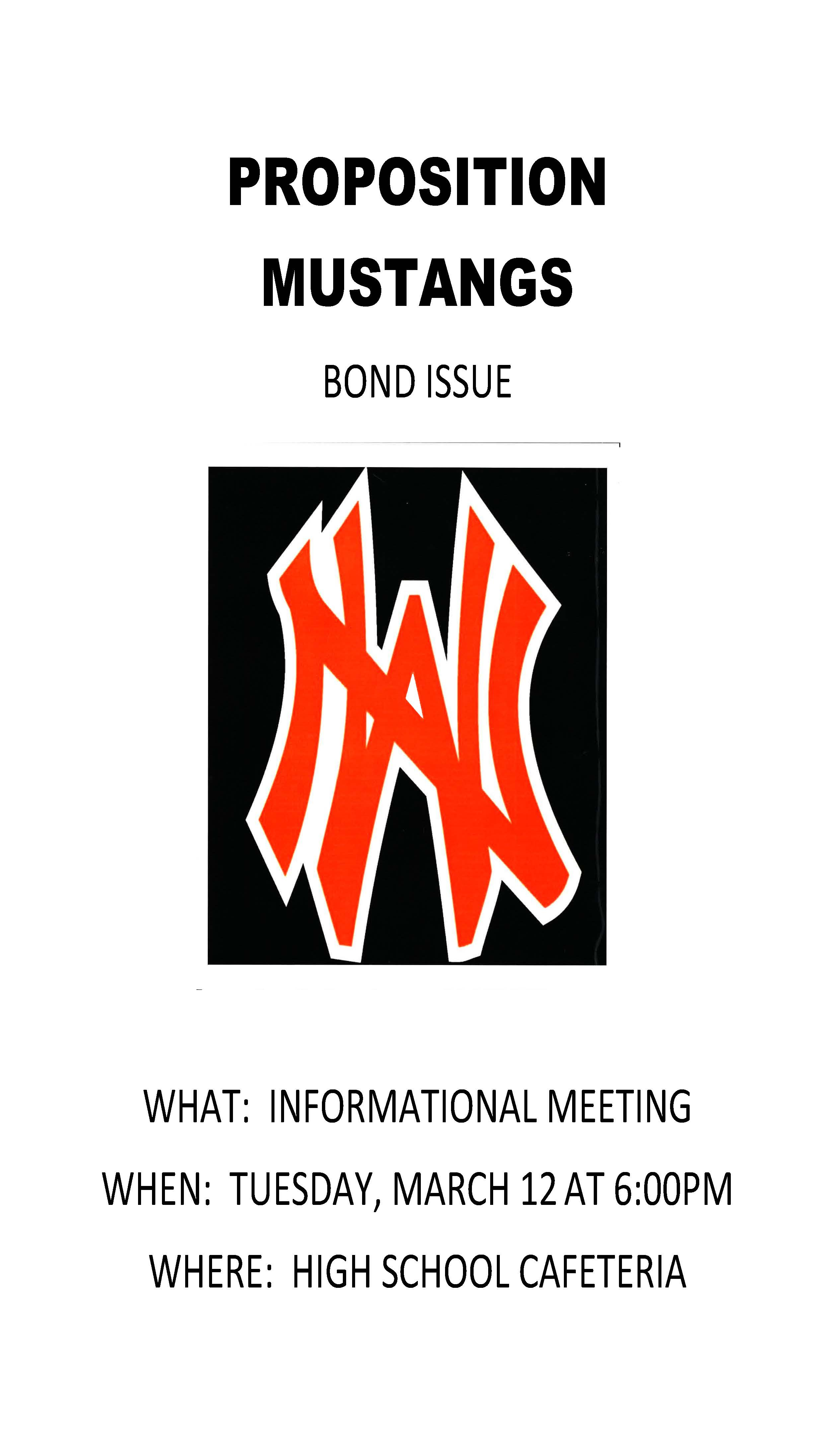 "This image is a flyer, which reads ""Proposition Mustangs Bond Issue, What: Informational Meeting, When: Tuesday, March 12 at 6 pm, Where: High School Cafeteria""."