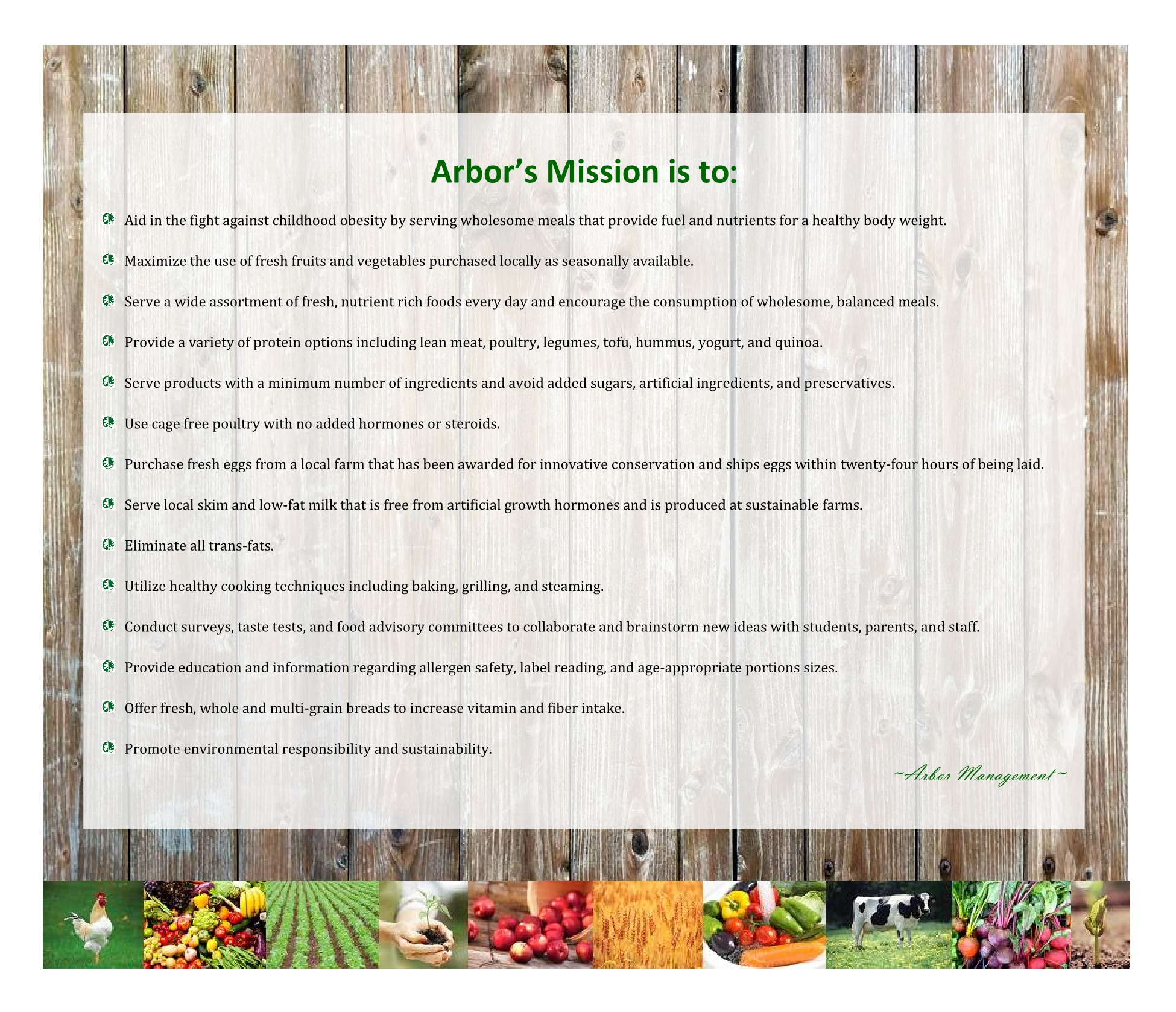 Arbor's Mission is to:   Aid in the fight against childhood obesity by serving wholesome meals that provide fuel and nutrients for a healthy body weight.   Maximize the use of fresh fruits and vegetables purchased locally as seasonally available.   Serve a wide assortment of fresh, nutrient rich foods every day and encourage the consumption of wholesome, balanced meals.   Provide a variety of protein options including lean meat, poultry, legumes, tofu, hummus, yogurt, and quinoa.   Serve products with a minimum number of ingredients and avoid added sugars, artificial ingredients, and preservatives.   Use cage free poultry with no added hormones or steroids.   Purchase fresh eggs from a local farm that has been awarded for innovative conservation and ships eggs within twenty-four hours of being laid.   Serve local skim and low-fat milk that is free from artificial growth hormones and is produced at sustainable farms.   Eliminate all trans-fats.   Utilize healthy cooking techniques including baking, grilling, and steaming.   Conduct surveys, taste tests, and food advisory committees to collaborate and brainstorm new ideas with students, parents, and staff.   Provide education and information regarding allergen safety, label reading, and age-appropriate portions sizes.   Offer fresh, whole and multi-grain breads to increase vitamin and fiber intake.   Promote environmental responsibility and sustainability.