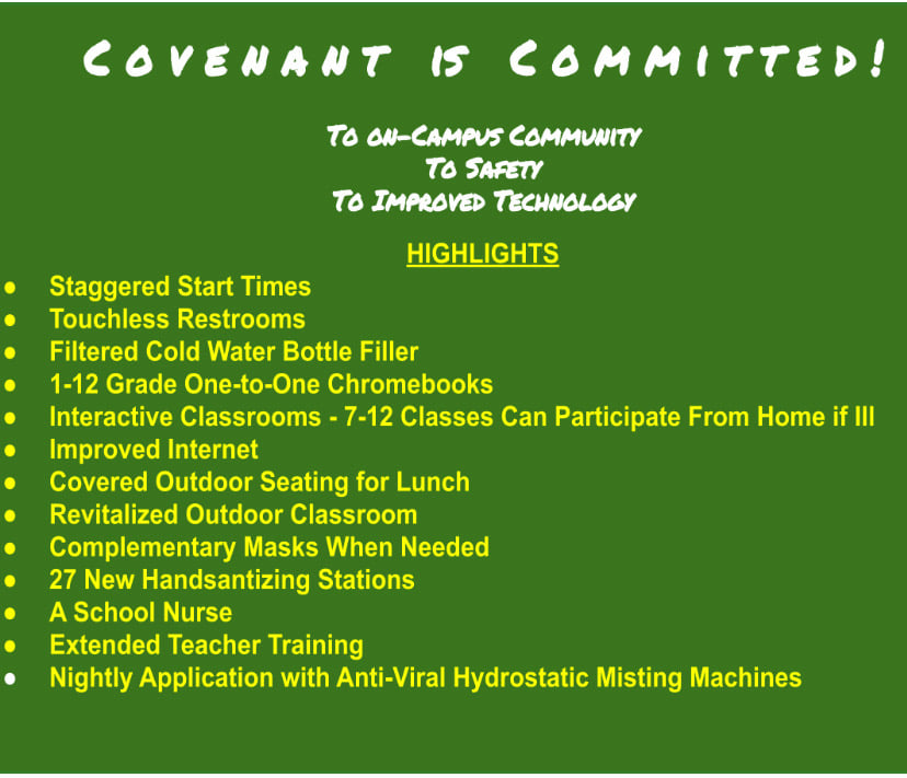 Covenant is Committed! To on-campus community To Safety To Improved Technology Highlights Staggered Start Times, Touchless Restrooms, Filtered Cold Water bottle Filler, 1-12 Grade One-to-One Chromebooks, Interactive Classrooms - 7-12 Classes can participate from home if ill, improved internet, covered outdoor seating for lunch, revitalized outdoor classroom, complementary masks when needed, 27 new hand sanitizing stations, a school nurse, extended teacher training, nightly application with anti-viral hydrostatic misting machines