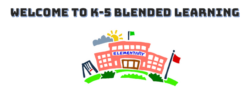 WELCOME TO K-5 BLENDED LEARNING