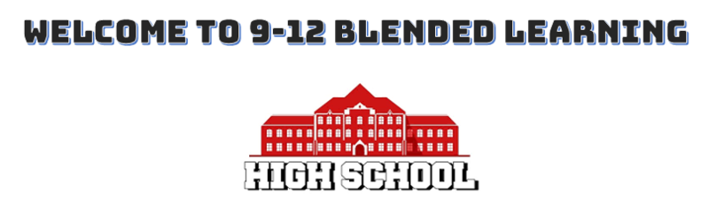 WELCOME TO 9-12 BLENDED LEARNING - HIGH SCHOOL