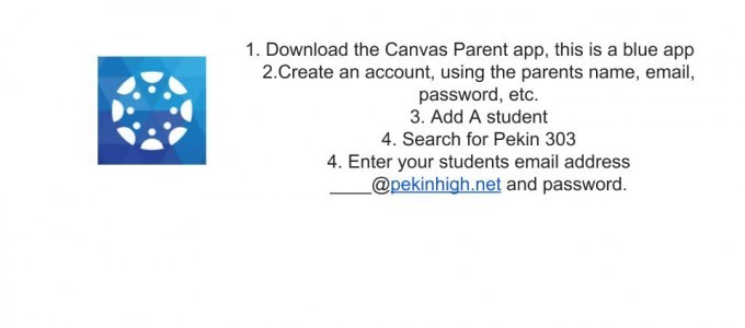 1. Download the Canvas Parent app, this is a blue app, 2. Create an account, using the parents name, email, password etc., 3. Add A student, 4. Search for Pekin 303, 4. Enter your students email address ______@pekinhigh.net and passord.